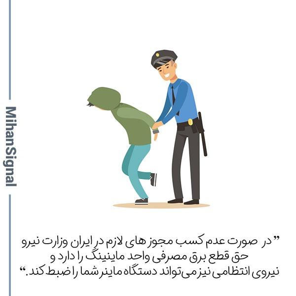 در ایران فقط با داشتن مجوز میتوان بیت کوین استخراج کرد، در غیر این صورت حتی وزارت نیرو نیز حق قطع برق مصرفی واحد ماینینگ را دارد و نیروی انتظامی نیز میتواند دستگاه ماینر شما را ضبط کند.