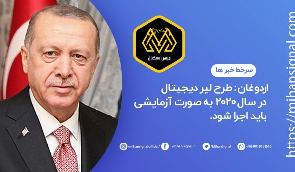 اردوغان : طرح لیر دیجیتال در سال 2020 به صورت آزمایشی باید اجرا شود.
